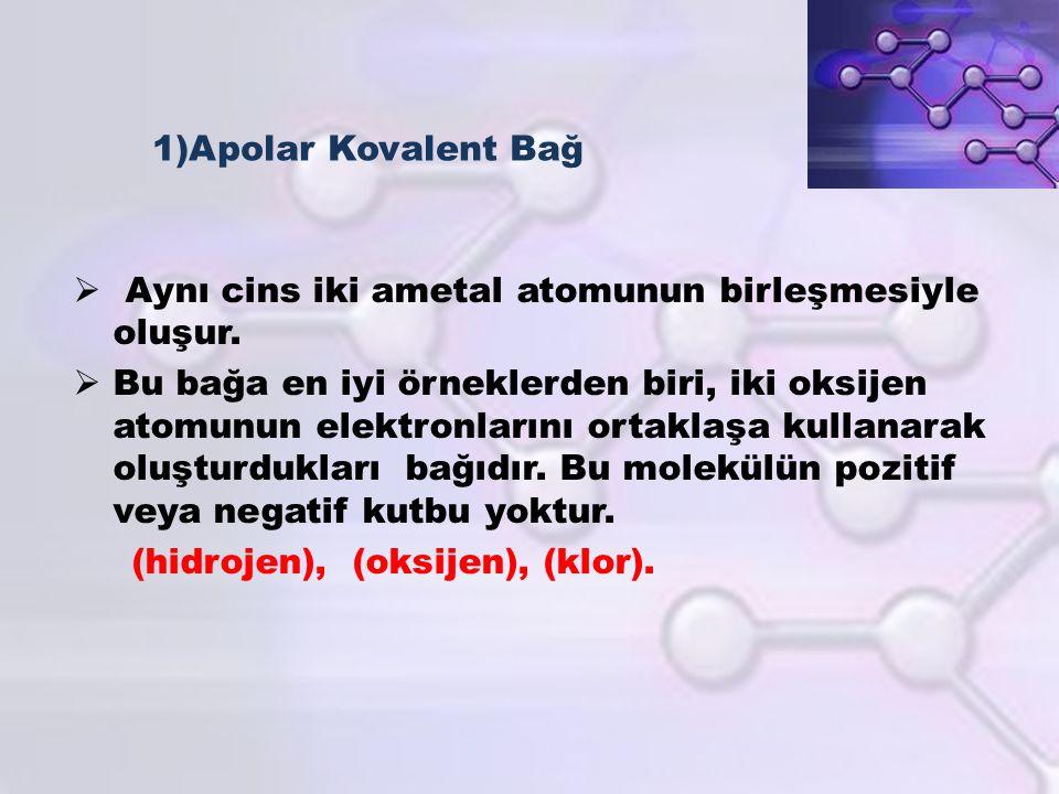 1)Apolar Kovalent Bağ  Aynı cins iki ametal atomunun birleşmesiyle oluşur.  Bu bağa en iyi örneklerden biri, iki oksijen atomunun elektronlarını ort