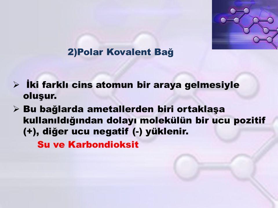2)Polar Kovalent Bağ  İki farklı cins atomun bir araya gelmesiyle oluşur.  Bu bağlarda ametallerden biri ortaklaşa kullanıldığından dolayı molekülün