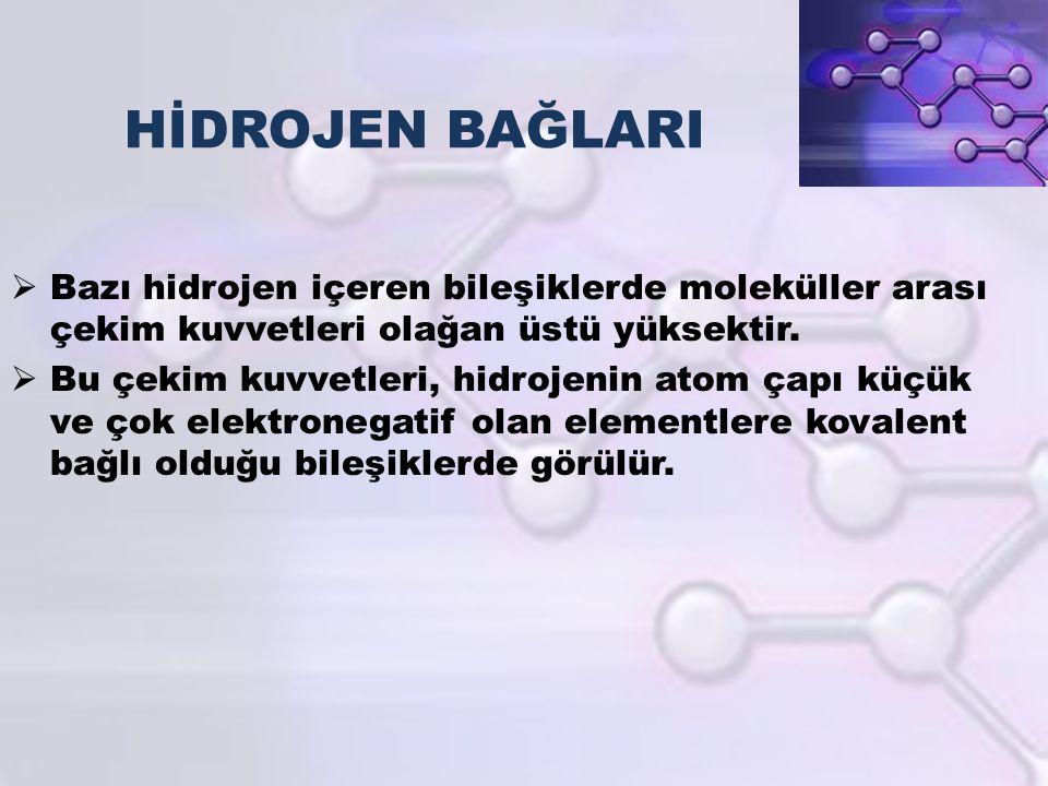 HİDROJEN BAĞLARI  Bazı hidrojen içeren bileşiklerde moleküller arası çekim kuvvetleri olağan üstü yüksektir.  Bu çekim kuvvetleri, hidrojenin atom ç