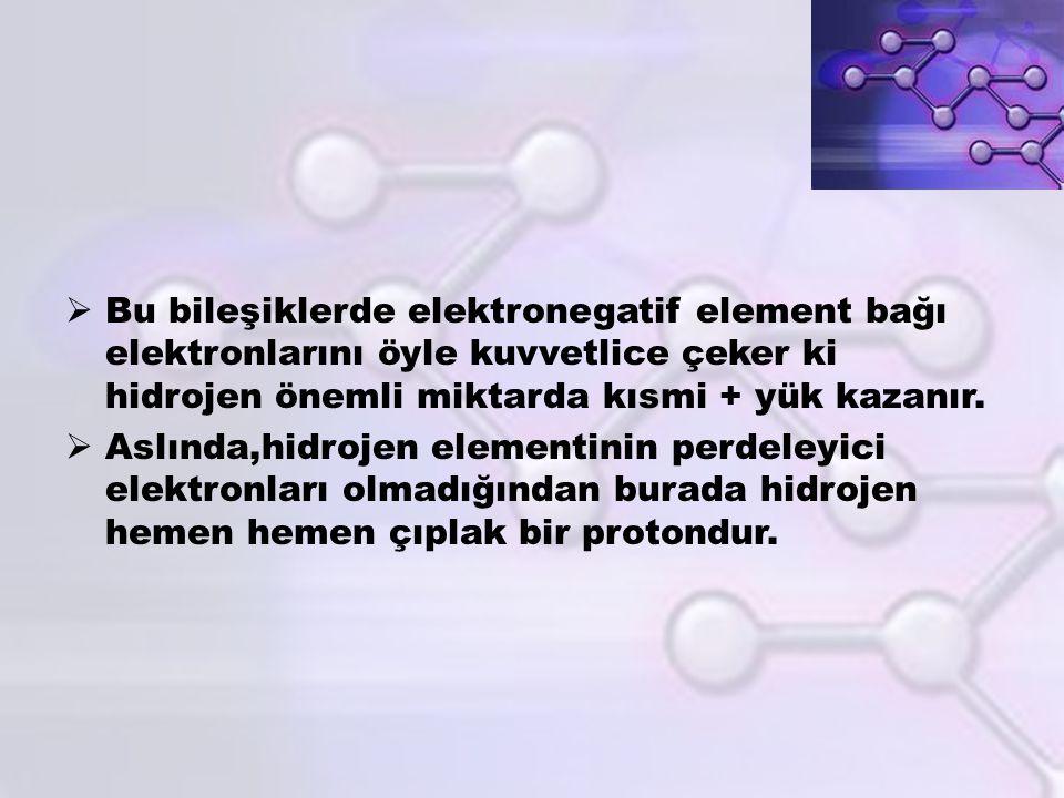  Bu bileşiklerde elektronegatif element bağı elektronlarını öyle kuvvetlice çeker ki hidrojen önemli miktarda kısmi + yük kazanır.  Aslında,hidrojen
