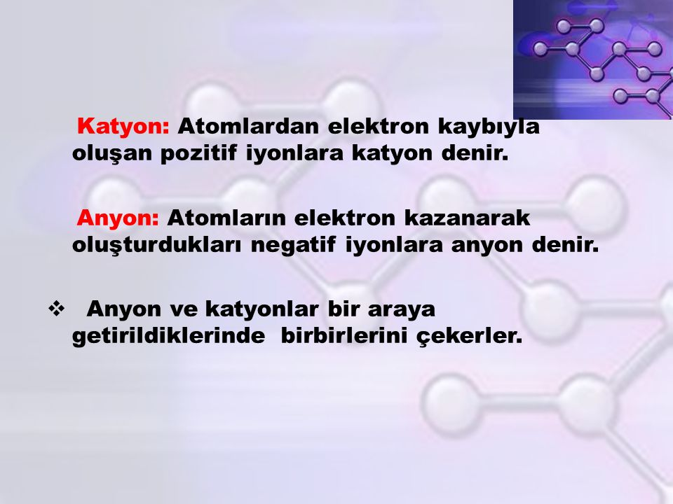Katyon: Atomlardan elektron kaybıyla oluşan pozitif iyonlara katyon denir. Anyon: Atomların elektron kazanarak oluşturdukları negatif iyonlara anyon d