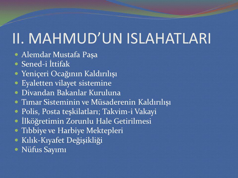 II. MAHMUD'UN ISLAHATLARI Alemdar Mustafa Paşa Sened-i İttifak Yeniçeri Ocağının Kaldırılışı Eyaletten vilayet sistemine Divandan Bakanlar Kuruluna Tı