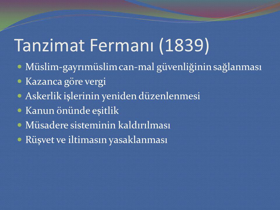 Tanzimat Fermanı (1839) Müslim-gayrımüslim can-mal güvenliğinin sağlanması Kazanca göre vergi Askerlik işlerinin yeniden düzenlenmesi Kanun önünde eşitlik Müsadere sisteminin kaldırılması Rüşvet ve iltimasın yasaklanması