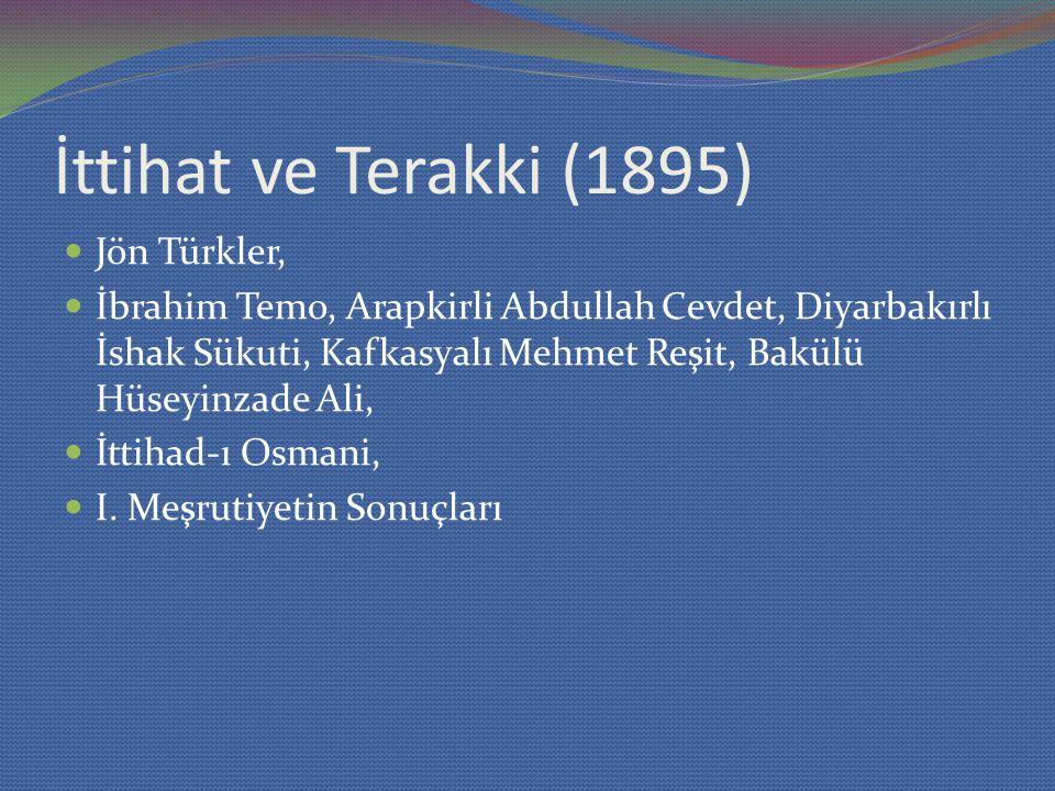 İttihat ve Terakki (1895) Jön Türkler, İbrahim Temo, Arapkirli Abdullah Cevdet, Diyarbakırlı İshak Sükuti, Kafkasyalı Mehmet Reşit, Bakülü Hüseyinzade Ali, İttihad-ı Osmani, I.