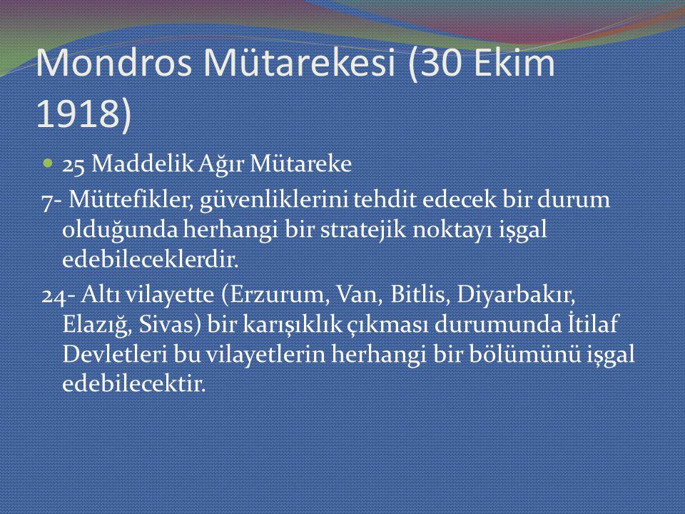 Mondros Mütarekesi (30 Ekim 1918) 25 Maddelik Ağır Mütareke 7- Müttefikler, güvenliklerini tehdit edecek bir durum olduğunda herhangi bir stratejik noktayı işgal edebileceklerdir.