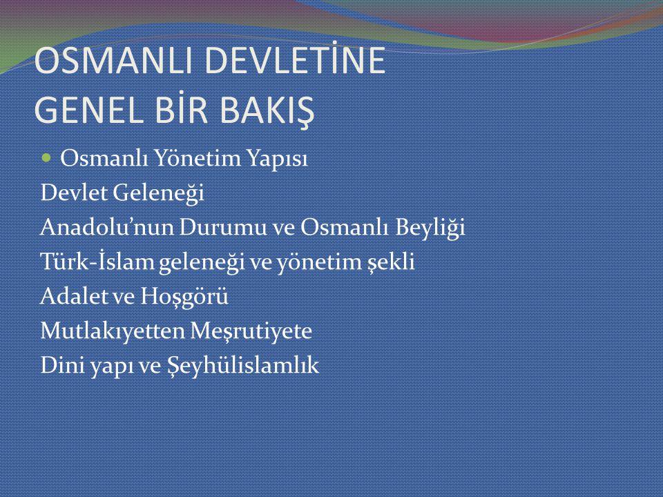 OSMANLI DEVLETİNE GENEL BİR BAKIŞ Osmanlı Yönetim Yapısı Devlet Geleneği Anadolu'nun Durumu ve Osmanlı Beyliği Türk-İslam geleneği ve yönetim şekli Adalet ve Hoşgörü Mutlakıyetten Meşrutiyete Dini yapı ve Şeyhülislamlık