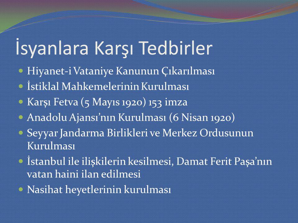 İsyanlara Karşı Tedbirler Hiyanet-i Vataniye Kanunun Çıkarılması İstiklal Mahkemelerinin Kurulması Karşı Fetva (5 Mayıs 1920) 153 imza Anadolu Ajansı'nın Kurulması (6 Nisan 1920) Seyyar Jandarma Birlikleri ve Merkez Ordusunun Kurulması İstanbul ile ilişkilerin kesilmesi, Damat Ferit Paşa'nın vatan haini ilan edilmesi Nasihat heyetlerinin kurulması