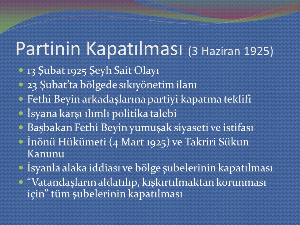 Partinin Kapatılması (3 Haziran 1925) 13 Şubat 1925 Şeyh Sait Olayı 23 Şubat'ta bölgede sıkıyönetim ilanı Fethi Beyin arkadaşlarına partiyi kapatma teklifi İsyana karşı ılımlı politika talebi Başbakan Fethi Beyin yumuşak siyaseti ve istifası İnönü Hükümeti (4 Mart 1925) ve Takriri Sükun Kanunu İsyanla alaka iddiası ve bölge şubelerinin kapatılması Vatandaşların aldatılıp, kışkırtılmaktan korunması için tüm şubelerinin kapatılması