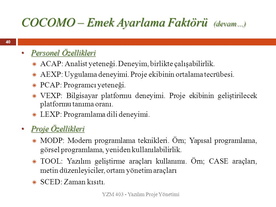 40 COCOMO – Emek Ayarlama Faktörü (devam…) Personel Özellikleri Personel Özellikleri  ACAP: Analist yeteneği. Deneyim, birlikte çalışabilirlik.  AEX