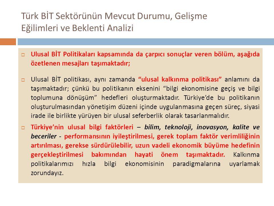 Türk BİT Sektörünün Mevcut Durumu, Gelişme Eğilimleri ve Beklenti Analizi  Ulusal BİT Politikaları kapsamında da çarpıcı sonuçlar veren bölüm, aşağıda özetlenen mesajları taşımaktadır;  Ulusal BİT politikası, aynı zamanda ulusal kalkınma politikası anlamını da taşımaktadır; çünkü bu politikanın eksenini bilgi ekonomisine geçiş ve bilgi toplumuna dönüşüm hedefleri oluşturmaktadır.