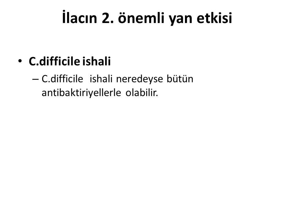 İlacın 2. önemli yan etkisi C.difficile ishali – C.difficile ishali neredeyse bütün antibaktiriyellerle olabilir.