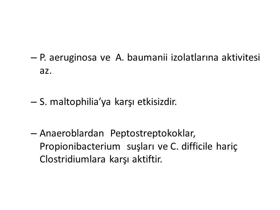 – P. aeruginosa ve A. baumanii izolatlarına aktivitesi az. – S. maltophilia'ya karşı etkisizdir. – Anaeroblardan Peptostreptokoklar, Propionibacterium