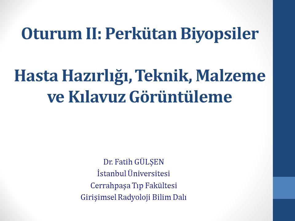 Oturum II: Perkütan Biyopsiler Hasta Hazırlığı, Teknik, Malzeme ve Kılavuz Görüntüleme Dr. Fatih GÜLŞEN İstanbul Üniversitesi Cerrahpaşa Tıp Fakültesi