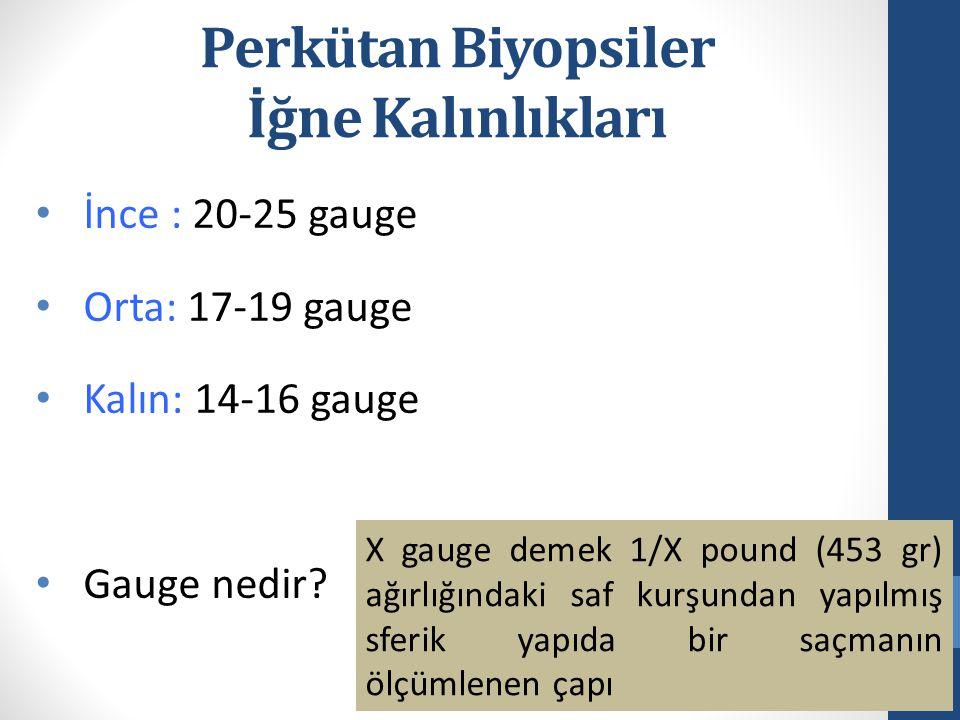 Perkütan Biyopsiler İğne Kalınlıkları İnce : 20-25 gauge Orta: 17-19 gauge Kalın: 14-16 gauge Gauge nedir? X gauge demek 1/X pound (453 gr) ağırlığınd