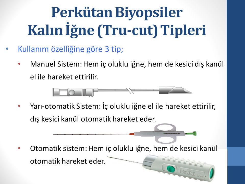 Perkütan Biyopsiler Kalın İğne (Tru-cut) Tipleri Kullanım özelliğine göre 3 tip; Manuel Sistem: Hem iç oluklu iğne, hem de kesici dış kanül el ile har