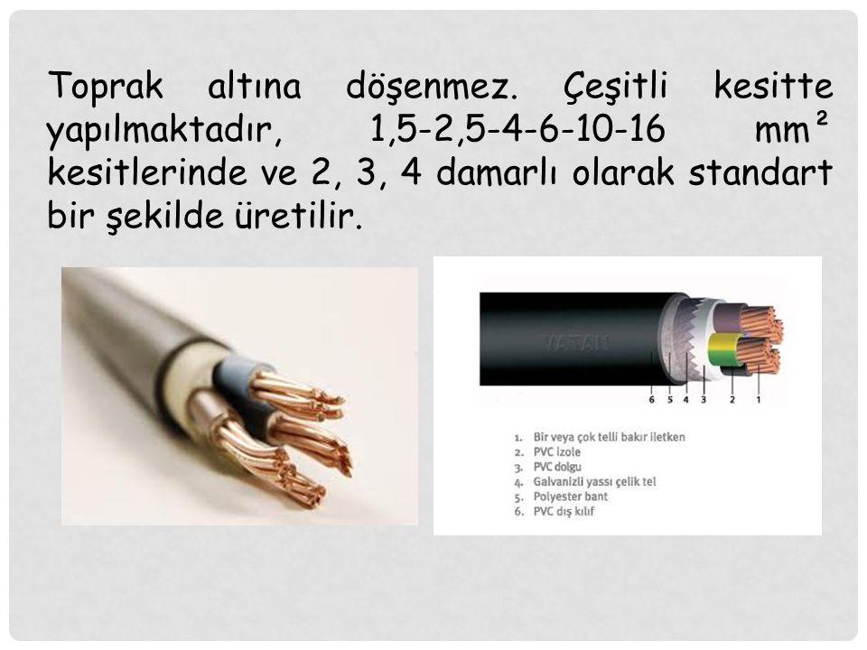 Toprak altına döşenmez. Çeşitli kesitte yapılmaktadır, 1,5-2,5-4-6-10-16 mm² kesitlerinde ve 2, 3, 4 damarlı olarak standart bir şekilde üretilir.