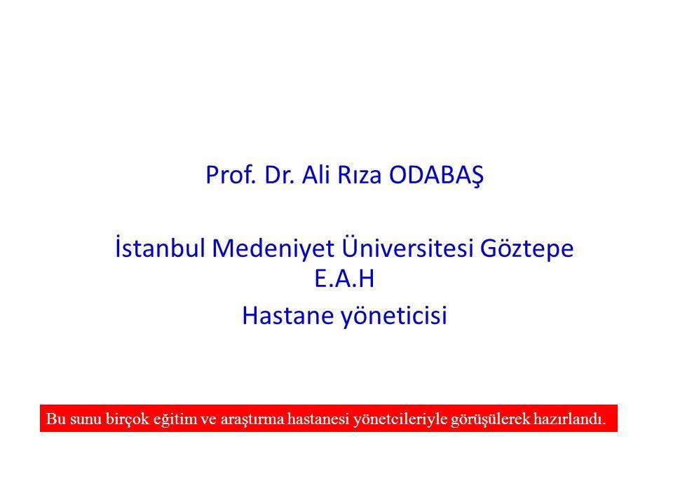 Prof. Dr. Ali Rıza ODABAŞ İstanbul Medeniyet Üniversitesi Göztepe E.A.H Hastane yöneticisi Bu sunu birçok eğitim ve araştırma hastanesi yönetcileriyle