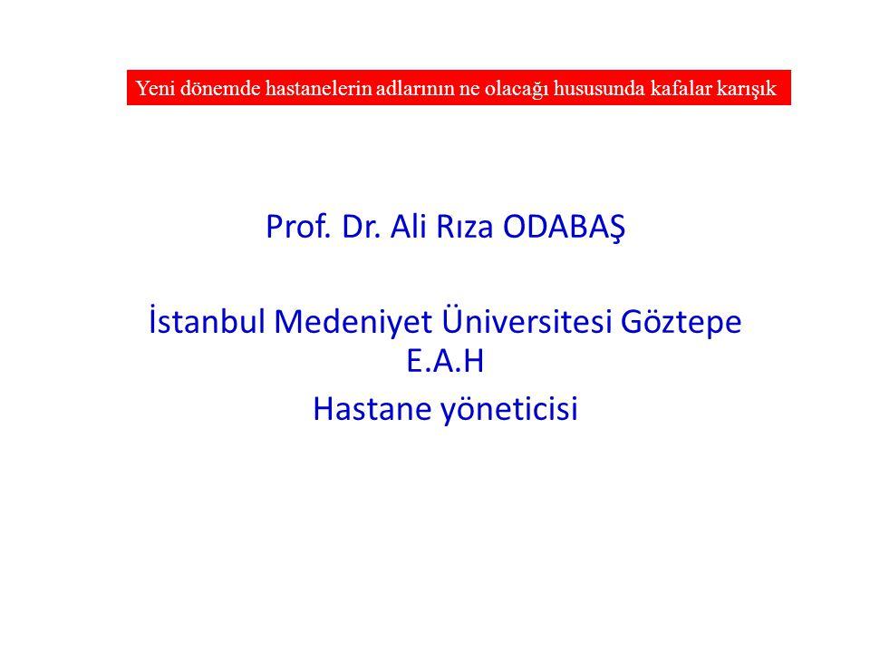 Prof. Dr. Ali Rıza ODABAŞ İstanbul Medeniyet Üniversitesi Göztepe E.A.H Hastane yöneticisi Yeni dönemde hastanelerin adlarının ne olacağı hususunda ka