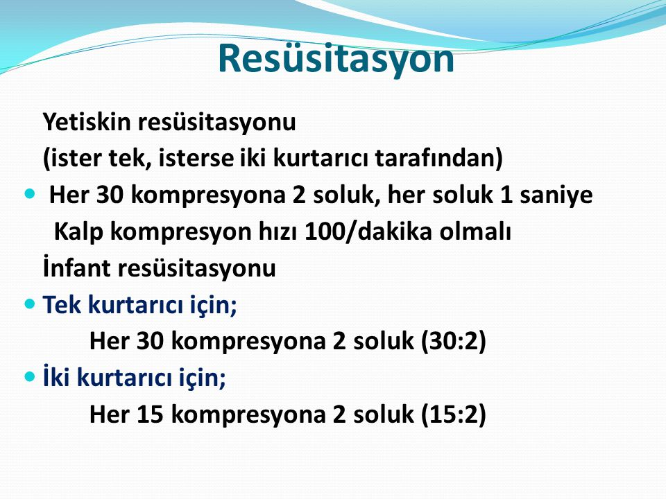 Resüsitasyon Yetiskin resüsitasyonu (ister tek, isterse iki kurtarıcı tarafından) Her 30 kompresyona 2 soluk, her soluk 1 saniye Kalp kompresyon hızı 100/dakika olmalı İnfant resüsitasyonu Tek kurtarıcı için; Her 30 kompresyona 2 soluk (30:2) İki kurtarıcı için; Her 15 kompresyona 2 soluk (15:2)