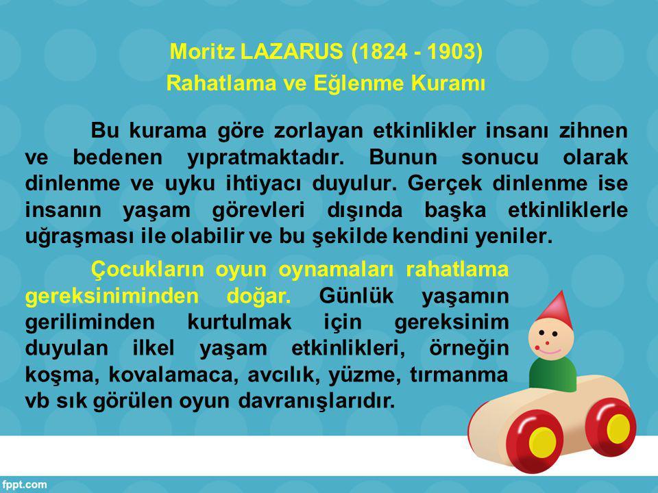Moritz LAZARUS (1824 - 1903) Rahatlama ve Eğlenme Kuramı Bu kurama göre zorlayan etkinlikler insanı zihnen ve bedenen yıpratmaktadır.