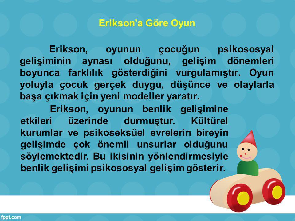 Erikson a Göre Oyun Erikson, oyunun çocuğun psikososyal gelişiminin aynası olduğunu, gelişim dönemleri boyunca farklılık gösterdiğini vurgulamıştır.