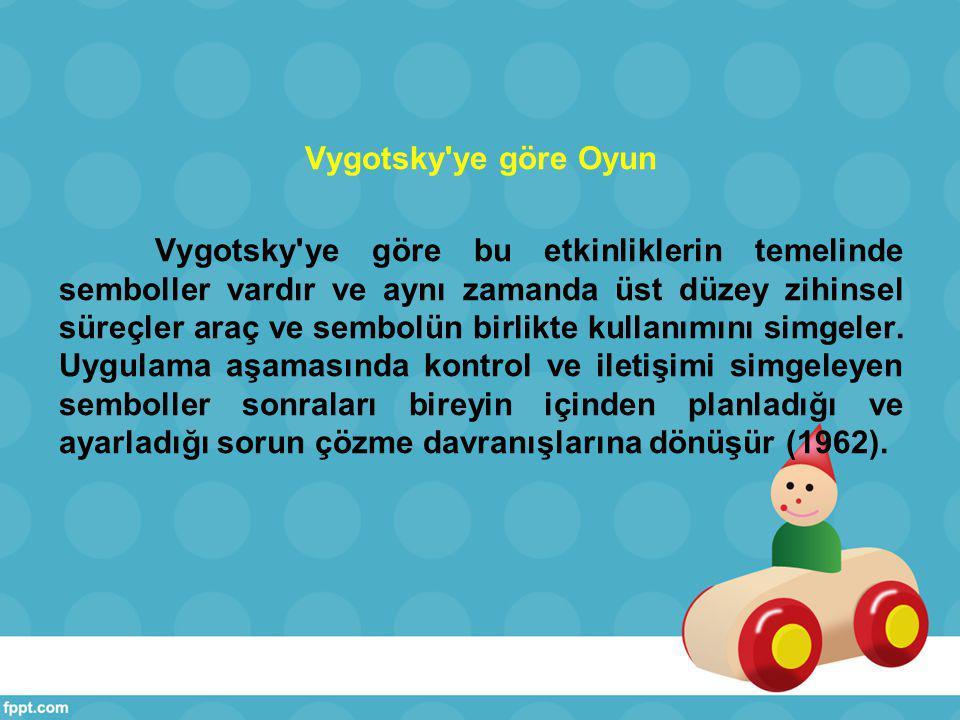 Vygotsky ye göre Oyun Vygotsky ye göre bu etkinliklerin temelinde semboller vardır ve aynı zamanda üst düzey zihinsel süreçler araç ve sembolün birlikte kullanımını simgeler.