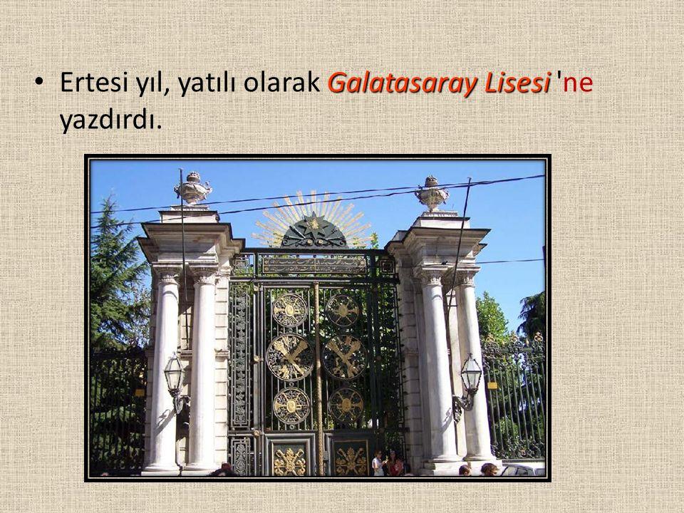 Galatasaray Lisesi Ertesi yıl, yatılı olarak Galatasaray Lisesi 'ne yazdırdı.