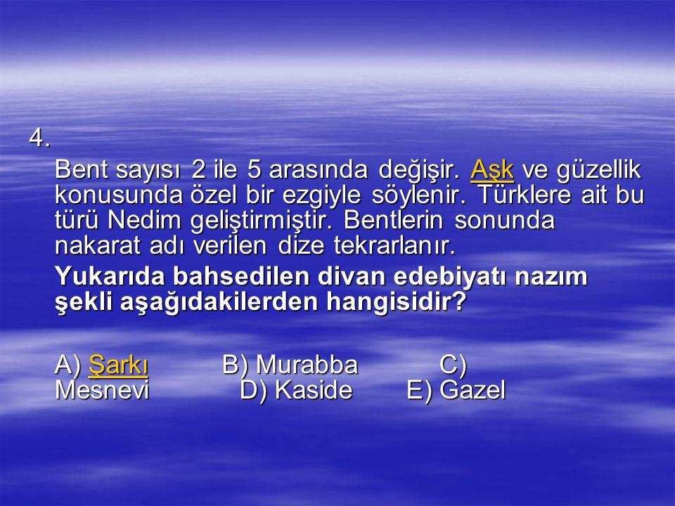 4. Bent sayısı 2 ile 5 arasında değişir. Aşk ve güzellik konusunda özel bir ezgiyle söylenir. Türklere ait bu türü Nedim geliştirmiştir. Bentlerin son
