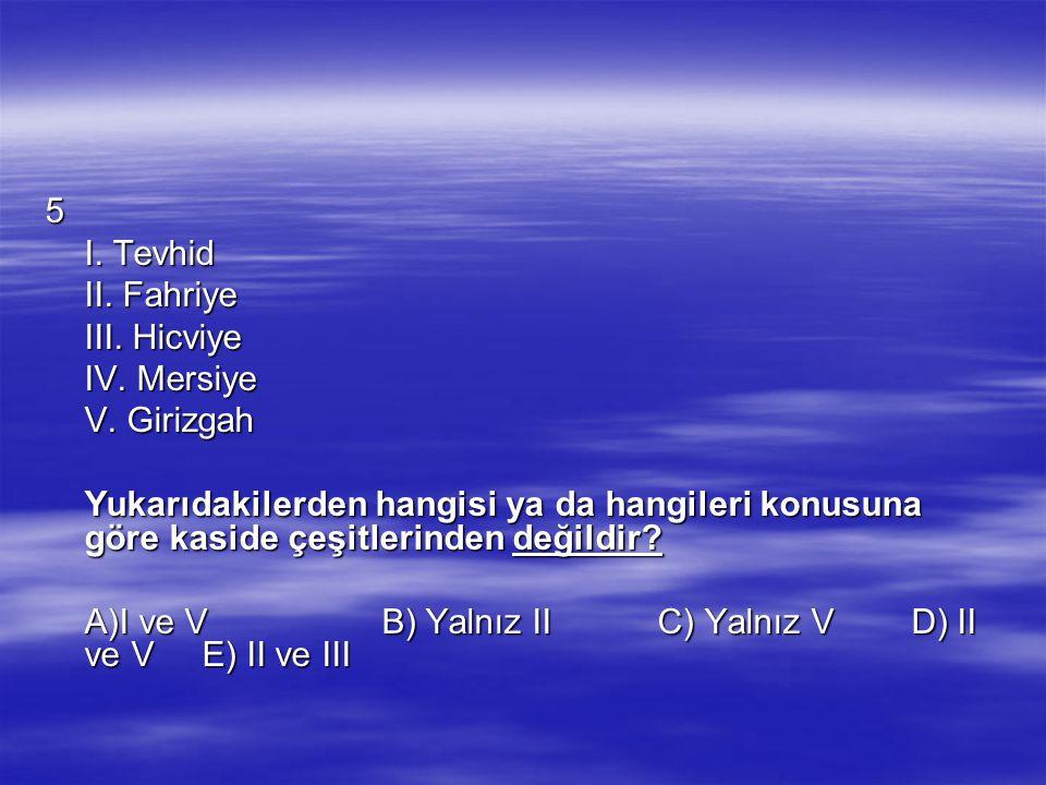 5 I. Tevhid II. Fahriye III. Hicviye IV. Mersiye V. Girizgah Yukarıdakilerden hangisi ya da hangileri konusuna göre kaside çeşitlerinden değildir? A)I