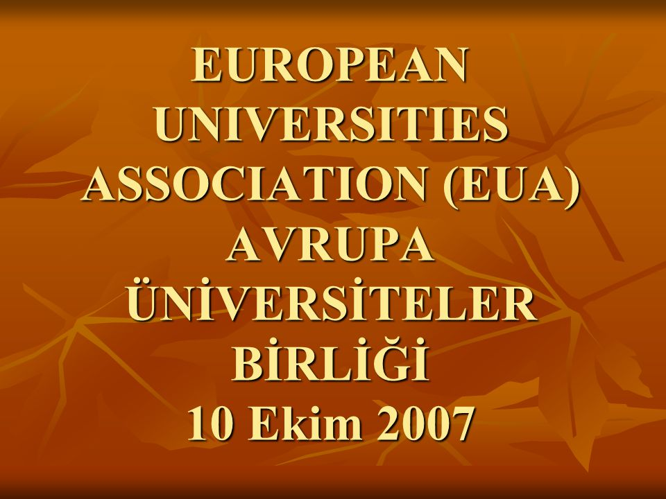 EUROPEAN UNIVERSITIES ASSOCIATION (EUA) AVRUPA ÜNİVERSİTELER BİRLİĞİ 10 Ekim 2007