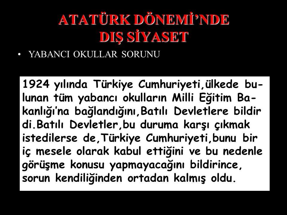 ATATÜRK DÖNEMİ'NDE DIŞ SİYASET YABANCI OKULLAR SORUNU 1924 yılında Türkiye Cumhuriyeti,ülkede bu- lunan tüm yabancı okulların Milli Eğitim Ba- kanlığı'na bağlandığını,Batılı Devletlere bildir di.Batılı Devletler,bu duruma karşı çıkmak istedilerse de,Türkiye Cumhuriyeti,bunu bir iç mesele olarak kabul ettiğini ve bu nedenle görüşme konusu yapmayacağını bildirince, sorun kendiliğinden ortadan kalmış oldu.