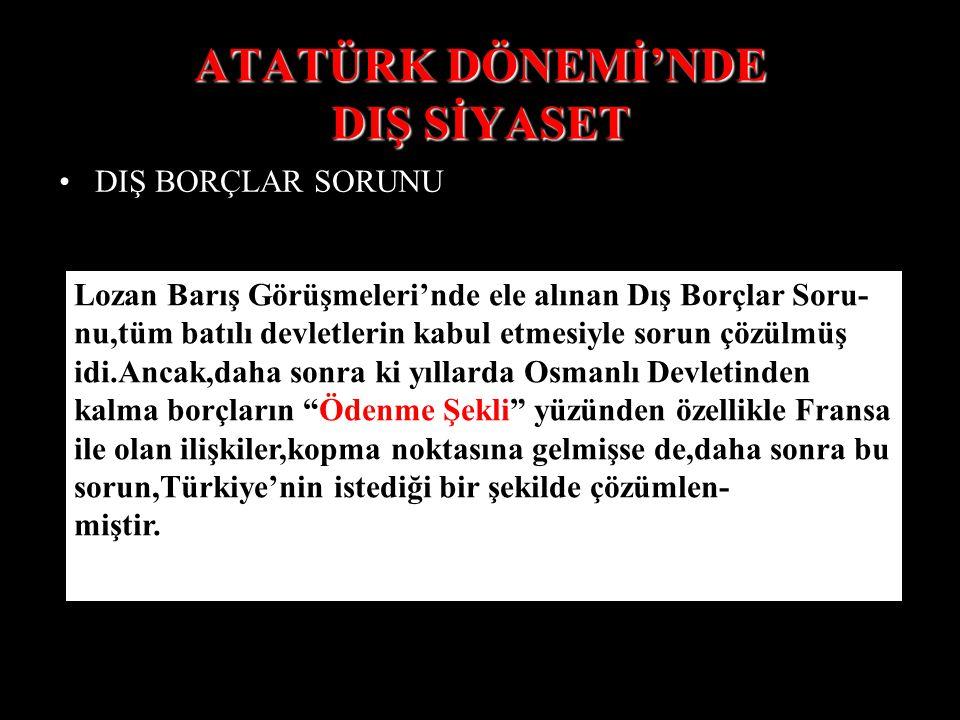 ATATÜRK DÖNEMİ'NDE DIŞ SİYASET DIŞ BORÇLAR SORUNU Lozan Barış Görüşmeleri'nde ele alınan Dış Borçlar Soru- nu,tüm batılı devletlerin kabul etmesiyle sorun çözülmüş idi.Ancak,daha sonra ki yıllarda Osmanlı Devletinden kalma borçların Ödenme Şekli yüzünden özellikle Fransa ile olan ilişkiler,kopma noktasına gelmişse de,daha sonra bu sorun,Türkiye'nin istediği bir şekilde çözümlen- miştir.