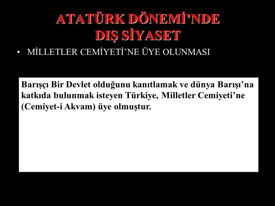 ATATÜRK DÖNEMİ'NDE DIŞ SİYASET MİLLETLER CEMİYETİ'NE ÜYE OLUNMASI Barışçı Bir Devlet olduğunu kanıtlamak ve dünya Barışı'na katkıda bulunmak isteyen Türkiye, Milletler Cemiyeti'ne (Cemiyet-i Akvam) üye olmuştur.