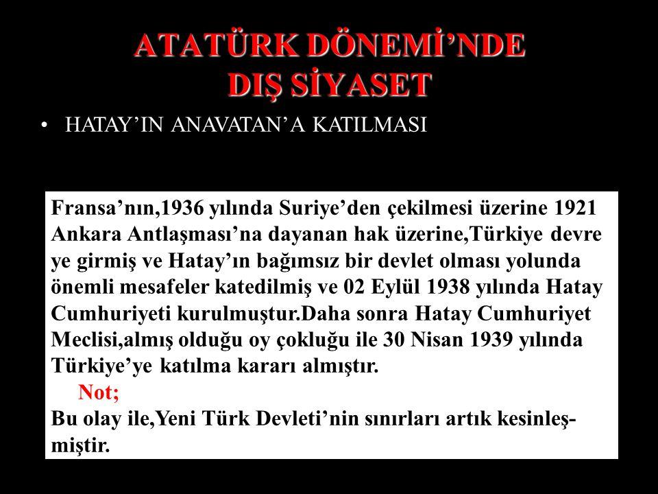 ATATÜRK DÖNEMİ'NDE DIŞ SİYASET HATAY'IN ANAVATAN'A KATILMASI Fransa'nın,1936 yılında Suriye'den çekilmesi üzerine 1921 Ankara Antlaşması'na dayanan hak üzerine,Türkiye devre ye girmiş ve Hatay'ın bağımsız bir devlet olması yolunda önemli mesafeler katedilmiş ve 02 Eylül 1938 yılında Hatay Cumhuriyeti kurulmuştur.Daha sonra Hatay Cumhuriyet Meclisi,almış olduğu oy çokluğu ile 30 Nisan 1939 yılında Türkiye'ye katılma kararı almıştır.