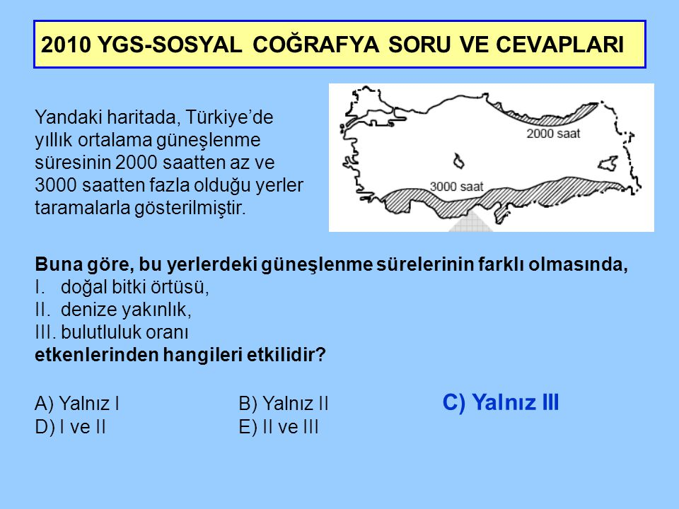 2010 YGS-SOSYAL COĞRAFYA SORU VE CEVAPLARI Yandaki haritada, Türkiye'de yıllık ortalama güneşlenme süresinin 2000 saatten az ve 3000 saatten fazla old