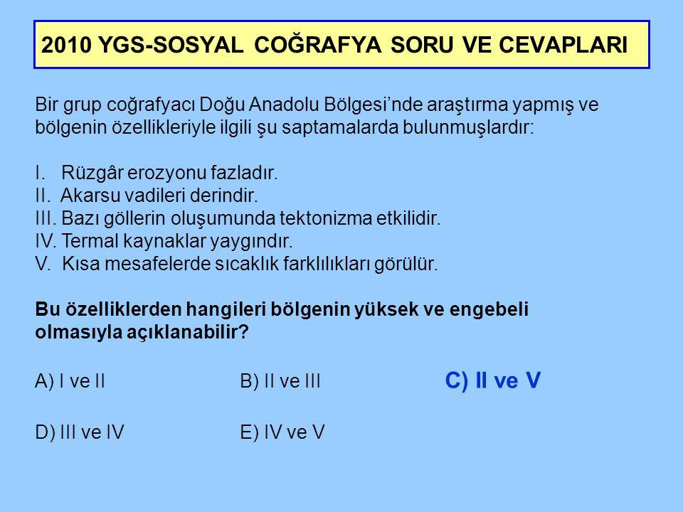 2010 YGS-SOSYAL COĞRAFYA SORU VE CEVAPLARI Bir grup coğrafyacı Doğu Anadolu Bölgesi'nde araştırma yapmış ve bölgenin özellikleriyle ilgili şu saptamalarda bulunmuşlardır: I.