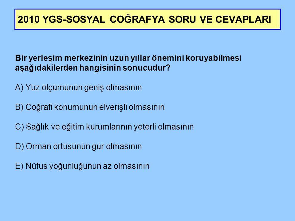 2010 YGS-SOSYAL COĞRAFYA SORU VE CEVAPLARI Bir yerleşim merkezinin uzun yıllar önemini koruyabilmesi aşağıdakilerden hangisinin sonucudur? A) Yüz ölçü