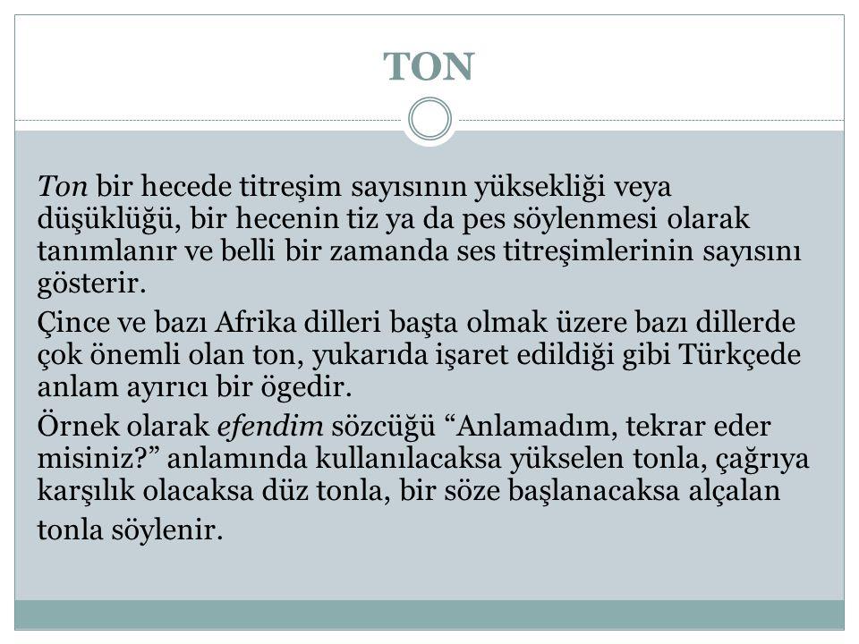 TON Ton bir hecede titreşim sayısının yüksekliği veya düşüklüğü, bir hecenin tiz ya da pes söylenmesi olarak tanımlanır ve belli bir zamanda ses titreşimlerinin sayısını gösterir.