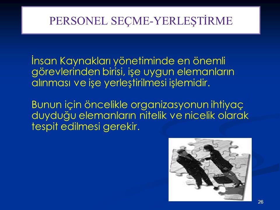 26 PERSONEL SEÇME-YERLEŞTİRME İnsan Kaynakları yönetiminde en önemli görevlerinden birisi, işe uygun elemanların alınması ve işe yerleştirilmesi işlemidir.
