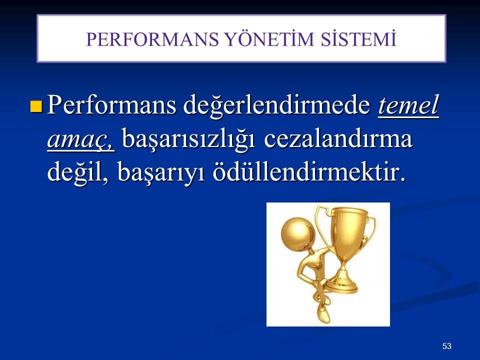 53 Performans değerlendirmede temel amaç, başarısızlığı cezalandırma değil, başarıyı ödüllendirmektir. Performans değerlendirmede temel amaç, başarısı