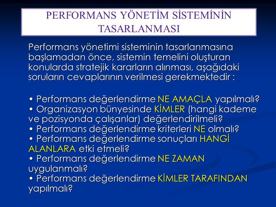 Performans yönetimi sisteminin tasarlanmasına başlamadan önce, sistemin temelini oluşturan konularda stratejik kararların alınması, aşağıdaki soruların cevaplarının verilmesi gerekmektedir : Performans değerlendirme NE AMAÇLA yapılmalı.