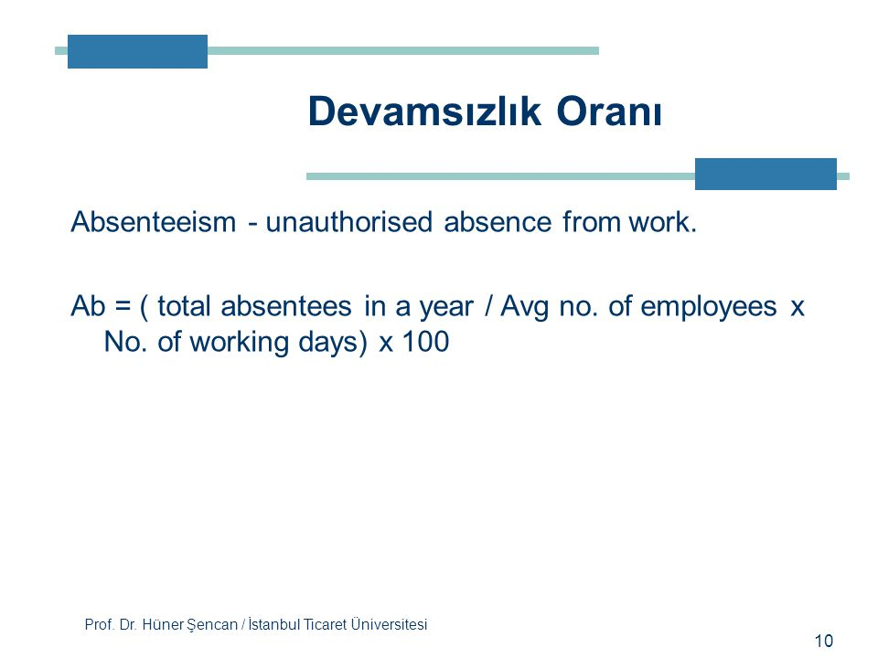 Prof. Dr. Hüner Şencan / İstanbul Ticaret Üniversitesi 10 Absenteeism - unauthorised absence from work. Ab = ( total absentees in a year / Avg no. of