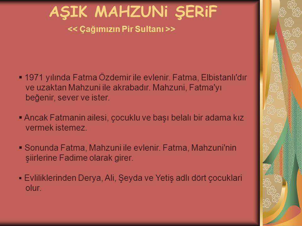 AŞIK MAHZUNi ŞERiF >  1971 yılında Fatma Özdemir ile evlenir. Fatma, Elbistanlı'dır ve uzaktan Mahzuni ile akrabadır. Mahzuni, Fatma'yı beğenir, seve