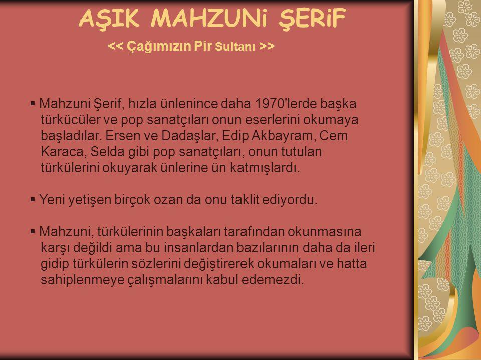 AŞIK MAHZUNi ŞERiF >  Mahzuni Şerif, hızla ünlenince daha 1970'lerde başka türkücüler ve pop sanatçıları onun eserlerini okumaya başladılar. Ersen ve
