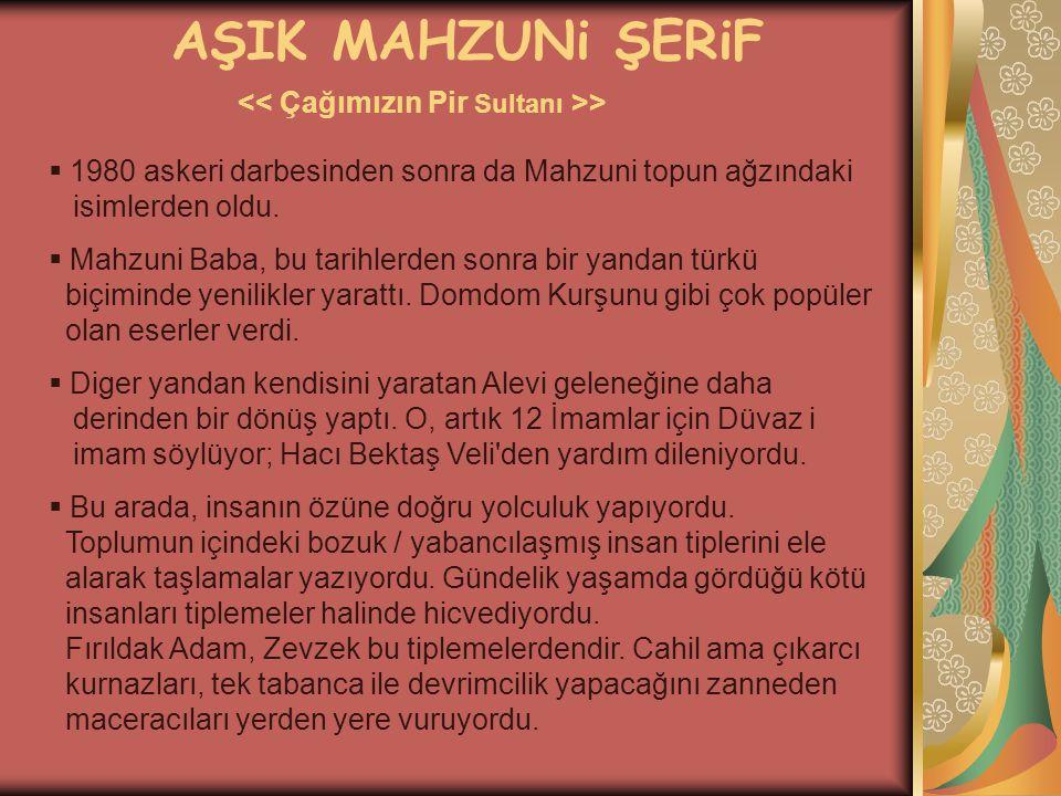 AŞIK MAHZUNi ŞERiF >  1980 askeri darbesinden sonra da Mahzuni topun ağzındaki isimlerden oldu.  Mahzuni Baba, bu tarihlerden sonra bir yandan türkü