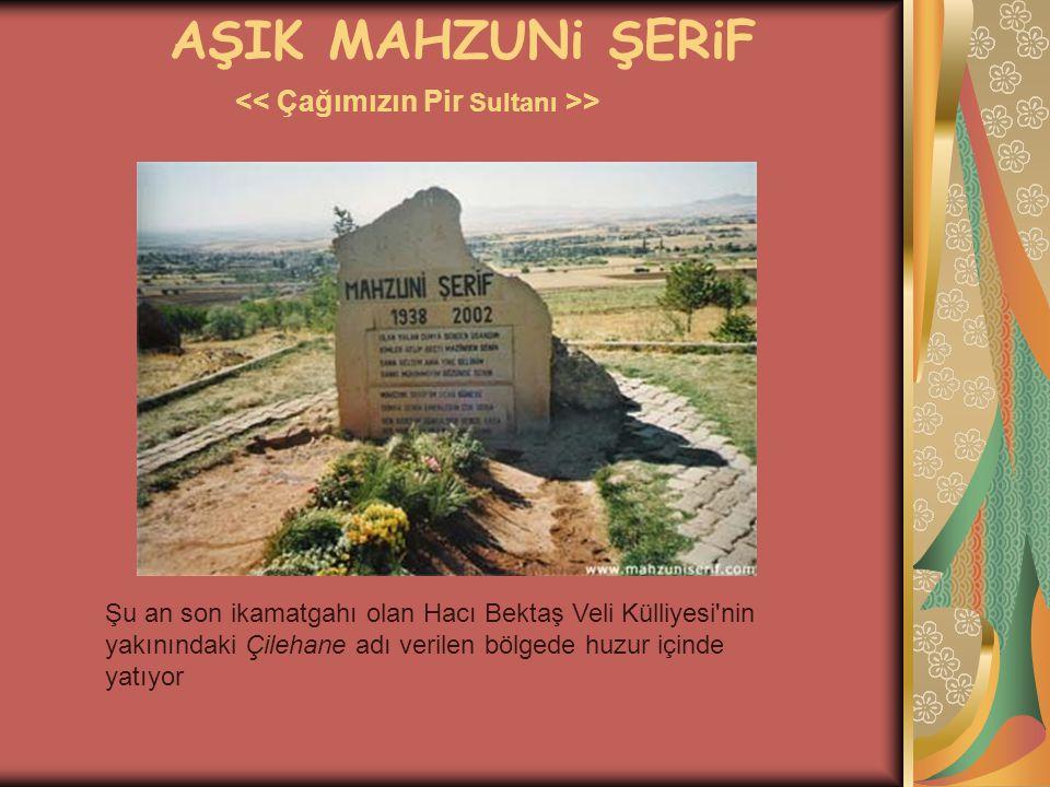 AŞIK MAHZUNi ŞERiF > Şu an son ikamatgahı olan Hacı Bektaş Veli Külliyesi'nin yakınındaki Çilehane adı verilen bölgede huzur içinde yatıyor