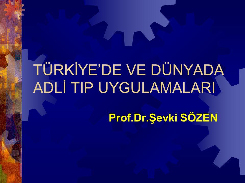 TÜRKİYE'DE VE DÜNYADA ADLİ TIP UYGULAMALARI Prof.Dr.Şevki SÖZEN
