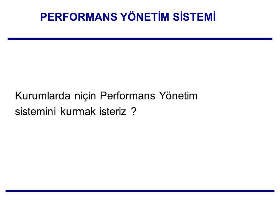 PERFORMANS YÖNETİM SİSTEMİ Kurumlarda niçin Performans Yönetim sistemini kurmak isteriz ?