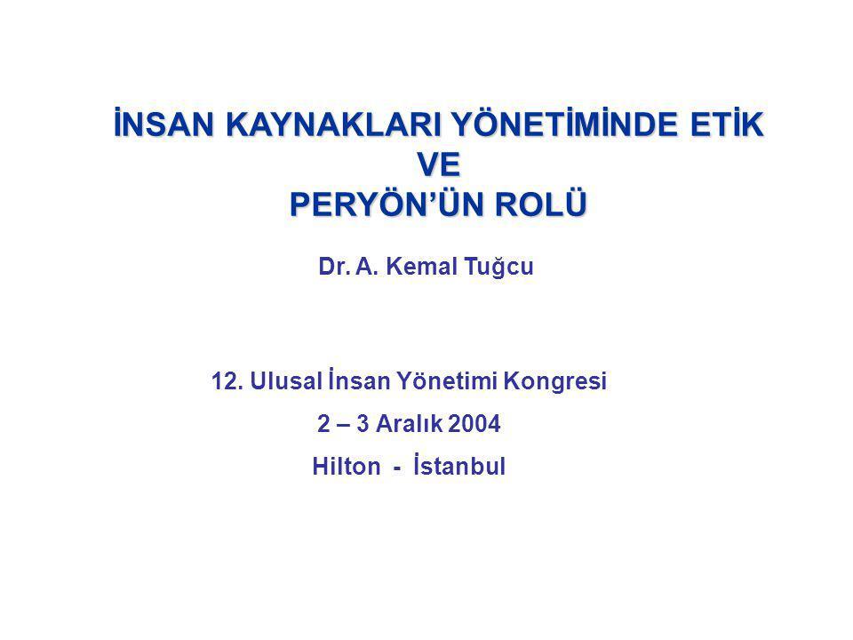 İNSAN KAYNAKLARI YÖNETİMİNDE ETİK VE PERYÖN'ÜN ROLÜ Dr. A. Kemal Tuğcu 12. Ulusal İnsan Yönetimi Kongresi 2 – 3 Aralık 2004 Hilton - İstanbul