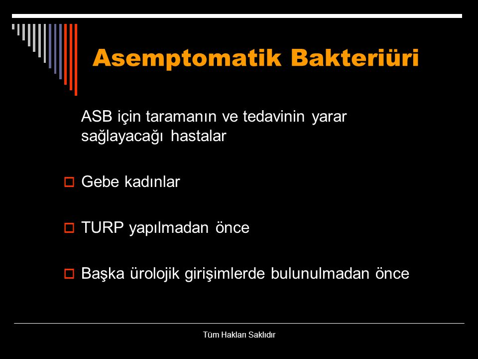 Asemptomatik Bakteriüri ASB için taramanın ve tedavinin yarar sağlayacağı hastalar  Gebe kadınlar  TURP yapılmadan önce  Başka ürolojik girişimlerd